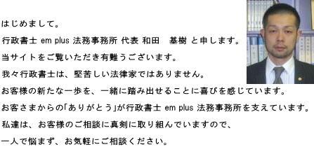 はじめまして。行政書士 em plus 法務事務所 代表 和田 基樹 と申します。当サイトをご覧いただき、有難うございます。我々行政書士は、堅苦しい法律家ではありません。お客様の新たな一歩を、一緒に踏み出せることに喜びを感じています。お客さまからの「ありがとう」が行政書士 em plus 法務事務所を支えています。私達は、お客様のご相談に真剣に取り組んでいますので、一人で悩まず、お気軽にご相談ください。